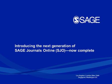 Los Angeles | London | New Delhi Singapore | Washington DC Introducing the next generation of SAGE Journals Online (SJO)—now complete.