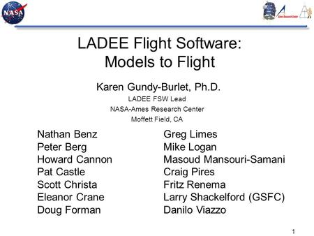 1 LADEE Flight Software: Models to Flight Karen Gundy-Burlet, Ph.D. LADEE FSW Lead NASA-Ames Research Center Moffett Field, CA Nathan Benz Peter Berg Howard.