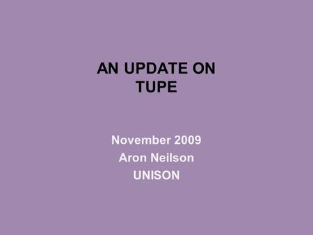 AN UPDATE ON TUPE November 2009 Aron Neilson UNISON.