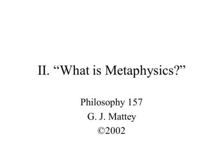 "II. ""What is Metaphysics?"" Philosophy 157 G. J. Mattey ©2002."