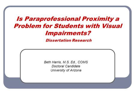 Is Paraprofessional Proximity a Problem for Students with Visual Impairments? Dissertation Research Beth Harris, M.S. Ed., COMS Doctoral Candidate University.