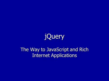 JQuery The Way to JavaScript and Rich Internet Applications.