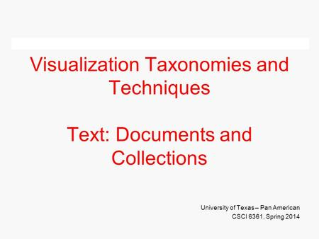Visualization Taxonomies and Techniques Text: Documents and Collections University of Texas – Pan American CSCI 6361, Spring 2014.