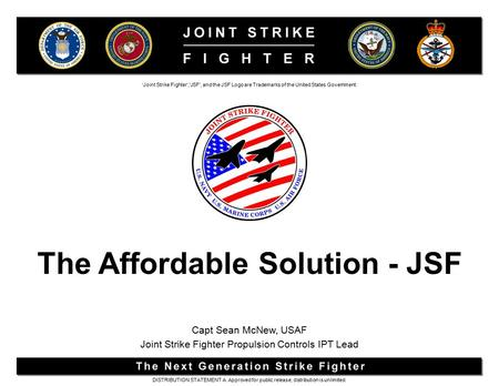 The Affordable Solution - JSF 'Joint Strike Fighter','JSF', and the JSF Logo are Trademarks of the United States Government. DISTRIBUTION STATEMENT A.