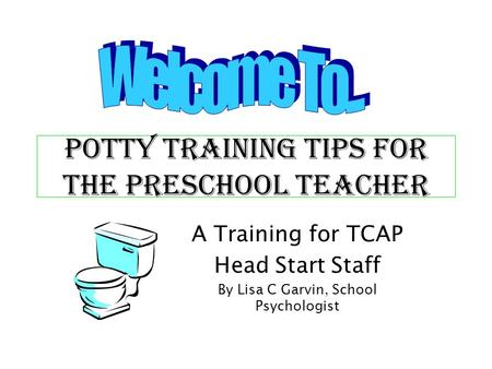 Potty Training TIPS FOR the Preschool TEACHER A Training for TCAP Head Start Staff By Lisa C Garvin, School Psychologist.
