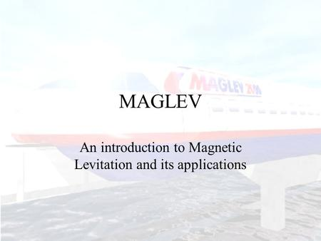 MAGLEV An introduction to Magnetic Levitation and its applications.