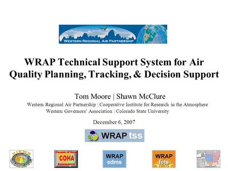 WRAP Technical Support System for Air Quality Planning, Tracking, & Decision Support Tom Moore | Shawn McClure Western Regional Air Partnership | Cooperative.