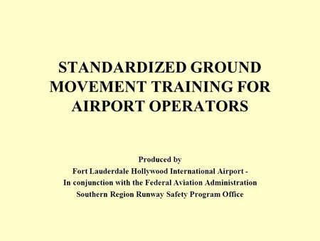 STANDARDIZED GROUND MOVEMENT TRAINING FOR AIRPORT OPERATORS Produced by Fort Lauderdale Hollywood International Airport - In conjunction with the Federal.