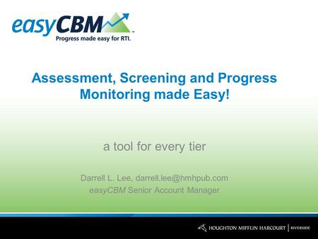 Assessment, Screening and Progress Monitoring made Easy! a tool for every tier Darrell L. Lee, easyCBM Senior Account Manager.
