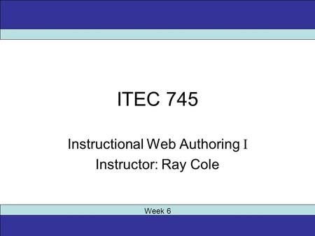 ITEC 745 Instructional Web Authoring I Instructor: Ray Cole Week 6.
