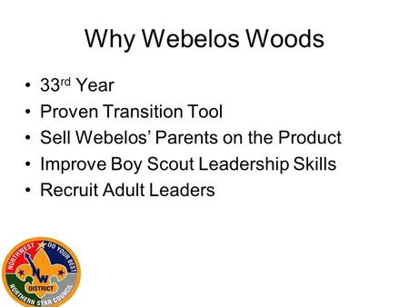 Why Webelos Woods 33 rd Year Proven Transition Tool Sell Webelos' Parents on the Product Improve Boy Scout Leadership Skills Recruit Adult Leaders.