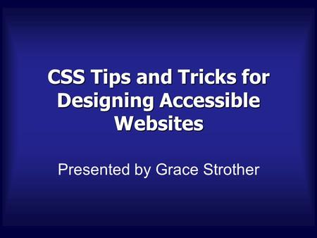 CSS Tips and Tricks for Designing Accessible Websites Presented by Grace Strother.