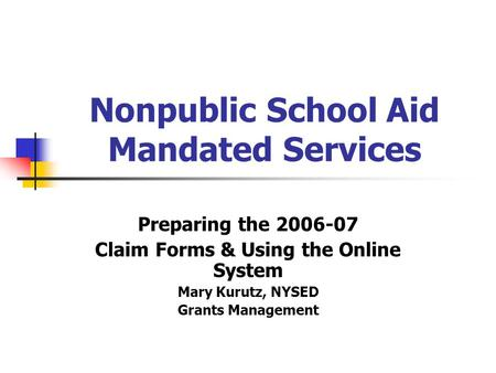 Nonpublic School Aid Mandated Services Preparing the 2006-07 Claim Forms & Using the Online System Mary Kurutz, NYSED Grants Management.