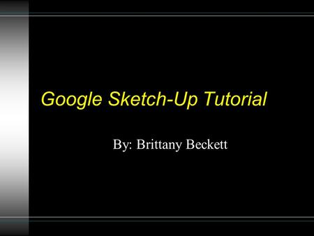 Google Sketch-Up Tutorial By: Brittany Beckett. Installation Open a web browser. Go to  sketchup.google.com.
