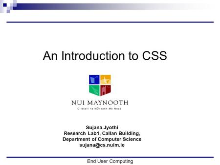End User Computing An Introduction to CSS Sujana Jyothi Research Lab1, Callan Building, Department of Computer Science