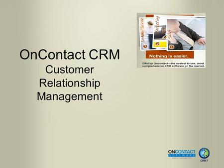 OnContact CRM Customer Relationship Management. CRM 7 Benefits Rich client experience, completely web-based Access data anytime, anywhere. Ease of navigation.