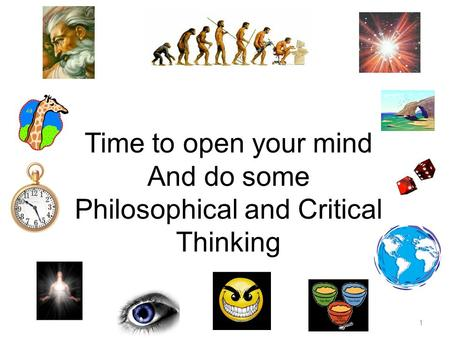 1 Time to open your mind And do some Philosophical and Critical Thinking.