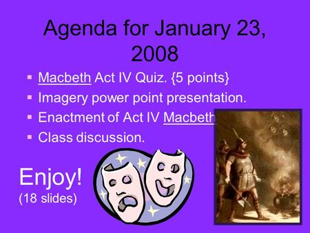 Agenda for January 23, 2008  Macbeth Act IV Quiz. {5 points}  Imagery power point presentation.  Enactment of Act IV Macbeth.  Class discussion. Enjoy!