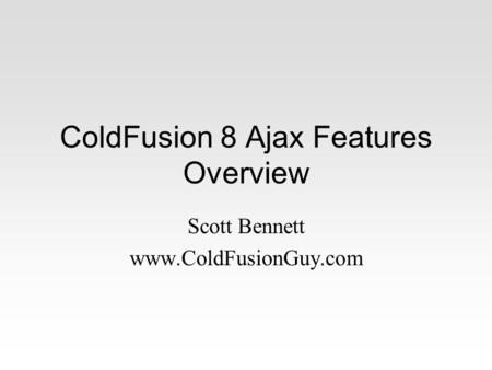 ColdFusion 8 Ajax Features Overview Scott Bennett www.ColdFusionGuy.com.
