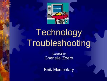 Fatal Error Technology Troubleshooting Created by Chenelle Zoerb Knik Elementary.