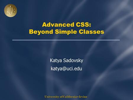 University of California  Irvine Advanced CSS: Beyond Simple Classes Katya Sadovsky