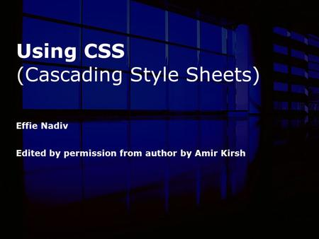 Using CSS (Cascading Style Sheets) Effie Nadiv Edited by permission from author by Amir Kirsh.