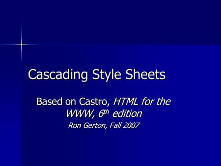 Cascading Style Sheets Based on Castro, HTML for the WWW, 6 th edition Ron Gerton, Fall 2007.