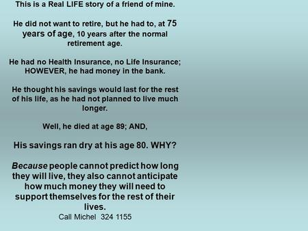 This is a Real LIFE story of a friend of mine. He did not want to retire, but he had to, at 75 years of age, 10 years after the normal retirement age.
