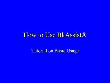 How to Use BkAssist® Tutorial on Basic Usage. Scope of Tutorial This tutorial covers the basics of starting, using, and closing BkAssist, including: –StartingBkAssist.