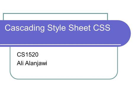 Cascading Style Sheet CSS CS1520 Ali Alanjawi. 2 TA Information Ali Alanjawi Homepage:    Office: