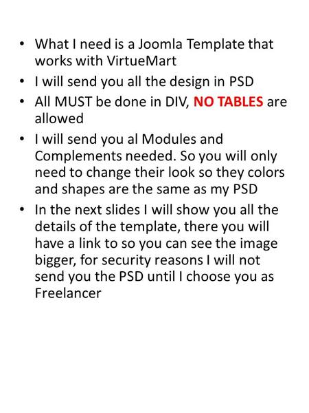 What I need is a Joomla Template that works with VirtueMart I will send you all the design in PSD All MUST be done in DIV, NO TABLES are allowed I will.