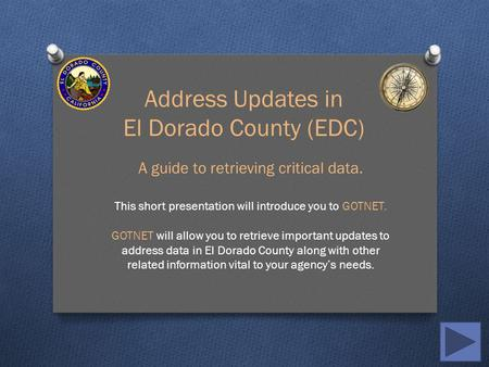 Address Updates in El Dorado County (EDC) A guide to retrieving critical data. This short presentation will introduce you to GOTNET. GOTNET will allow.