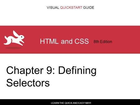 LEARN THE QUICK AND EASY WAY! VISUAL QUICKSTART GUIDE HTML and CSS 8th Edition Chapter 9: Defining Selectors.