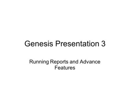 Genesis Presentation 3 Running Reports and Advance Features.