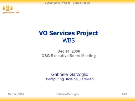 Dec 14, 20061/10 VO Services Project – Status Report Gabriele Garzoglio VO Services Project WBS Dec 14, 2006 OSG Executive Board Meeting Gabriele Garzoglio.
