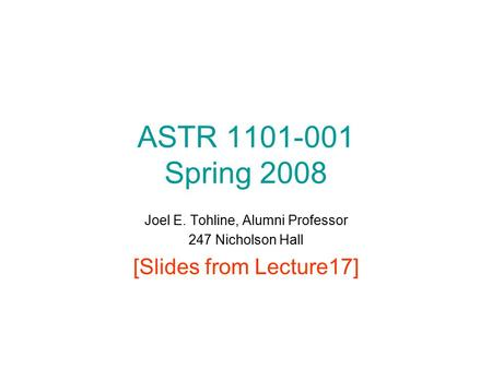 ASTR 1101-001 Spring 2008 Joel E. Tohline, Alumni Professor 247 Nicholson Hall [Slides from Lecture17]