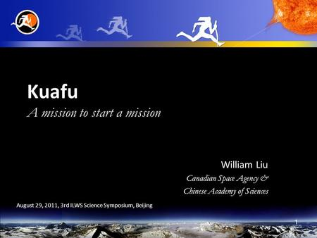 1 Kuafu A mission to start a mission William Liu Canadian Space Agency & Chinese Academy of Sciences August 29, 2011, 3rd ILWS Science Symposium, Beijing.