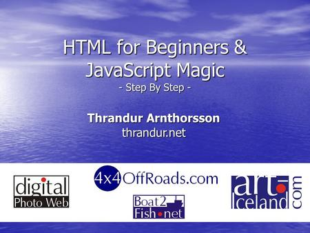 HTML for Beginners & JavaScript Magic - Step By Step - Thrandur Arnthorsson thrandur.net.