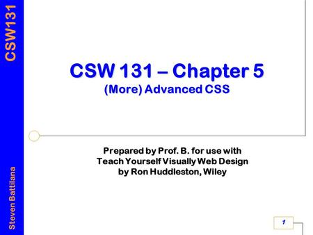 CSW131 Steven Battilana 1 CSW 131 – Chapter 5 (More) Advanced CSS Prepared by Prof. B. for use with Teach Yourself Visually Web Design by Ron Huddleston,