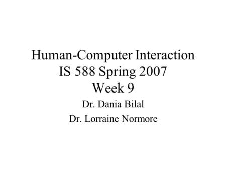 Human-Computer Interaction IS 588 Spring 2007 Week 9 Dr. Dania Bilal Dr. Lorraine Normore.