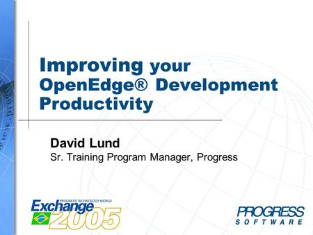 Improving your OpenEdge® Development Productivity David Lund Sr. Training Program Manager, Progress.