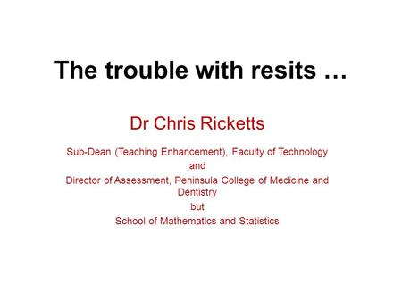 The trouble with resits … Dr Chris Ricketts Sub-Dean (Teaching Enhancement), Faculty of Technology and Director of Assessment, Peninsula College of Medicine.