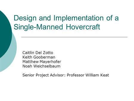 Design and Implementation of a Single-Manned Hovercraft Caitlin Del Zotto Keith Gooberman Matthew Mayerhofer Noah Weichselbaum Senior Project Advisor: