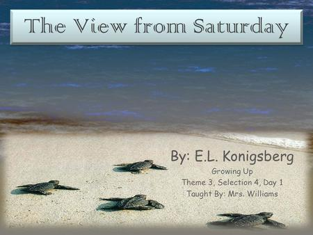 The View from Saturday By: E.L. Konigsberg Growing Up Theme 3, Selection 4, Day 1 Taught By: Mrs. Williams.