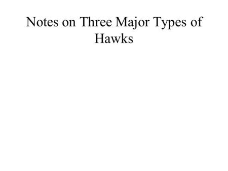 Notes on Three Major Types of Hawks. Types of Flight Soar: Glide: Kite: Hover: Stoop: Kettle: