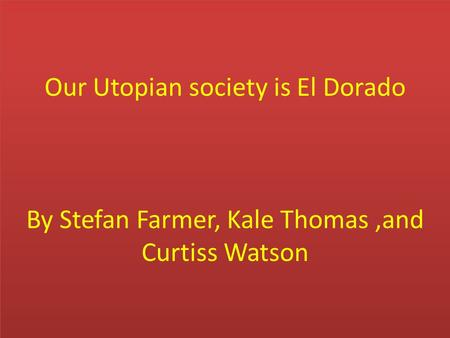 Our Utopian society is El Dorado By Stefan Farmer, Kale Thomas,and Curtiss Watson.
