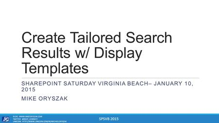 SPSVB 2015 Create Tailored Search Results w/ Display Templates SHAREPOINT SATURDAY VIRGINIA BEACH– JANUARY 10, 2015 MIKE ORYSZAK BLOG: WWW.MIKEORYSZAK.COM.