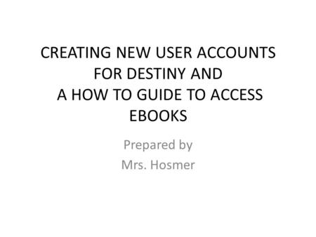 CREATING NEW USER ACCOUNTS FOR DESTINY AND A HOW TO GUIDE TO ACCESS EBOOKS Prepared by Mrs. Hosmer.