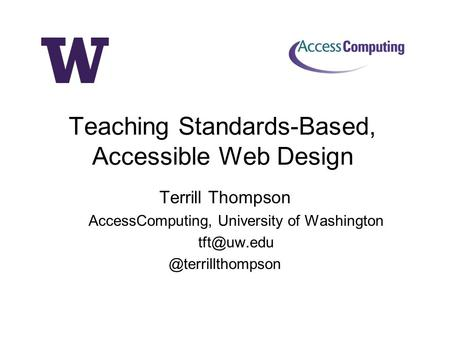 Terrill Thompson AccessComputing, University of Teaching Standards-Based, Accessible Web Design.