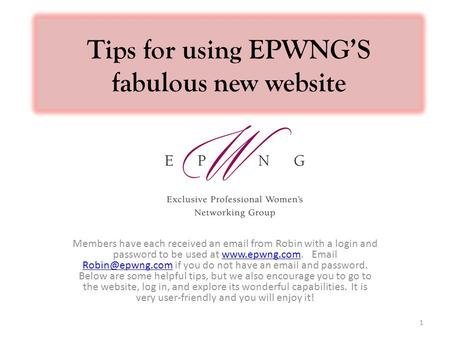 Tips for using EPWNG'S fabulous new website Members have each received an email from Robin with a login and password to be used at www.epwng.com. Email.
